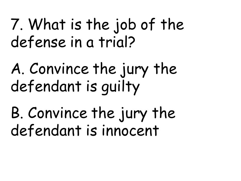 7. What is the job of the defense in a trial. A.