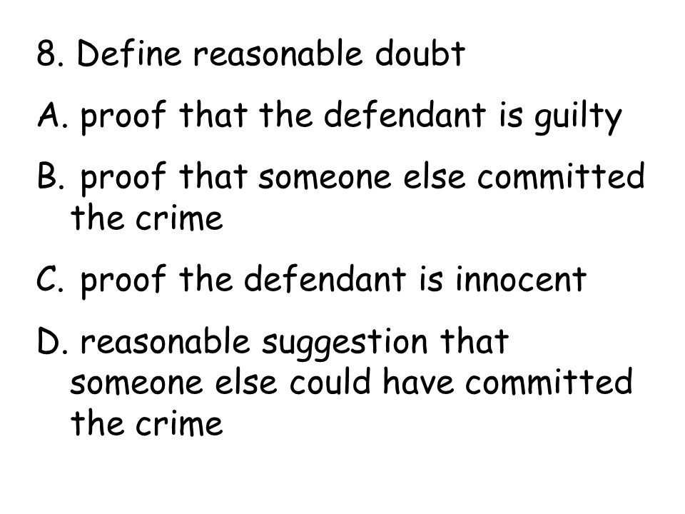 8. Define reasonable doubt A. proof that the defendant is guilty B.