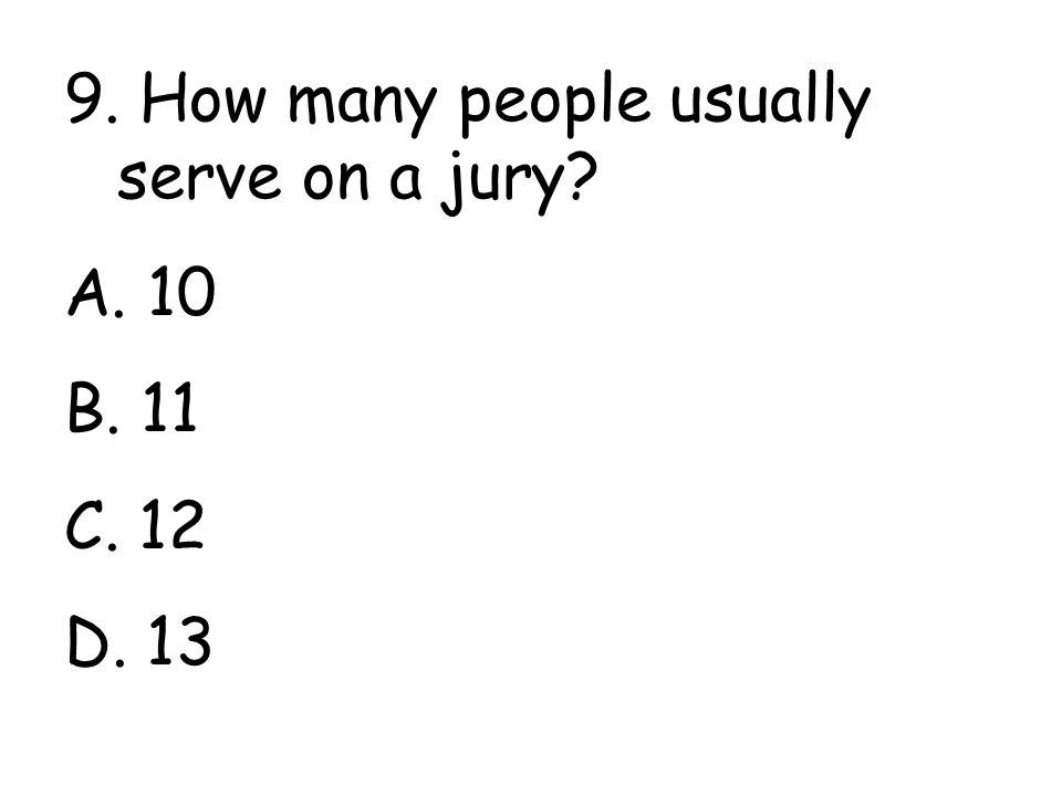 9. How many people usually serve on a jury A. 10 B. 11 C. 12 D. 13