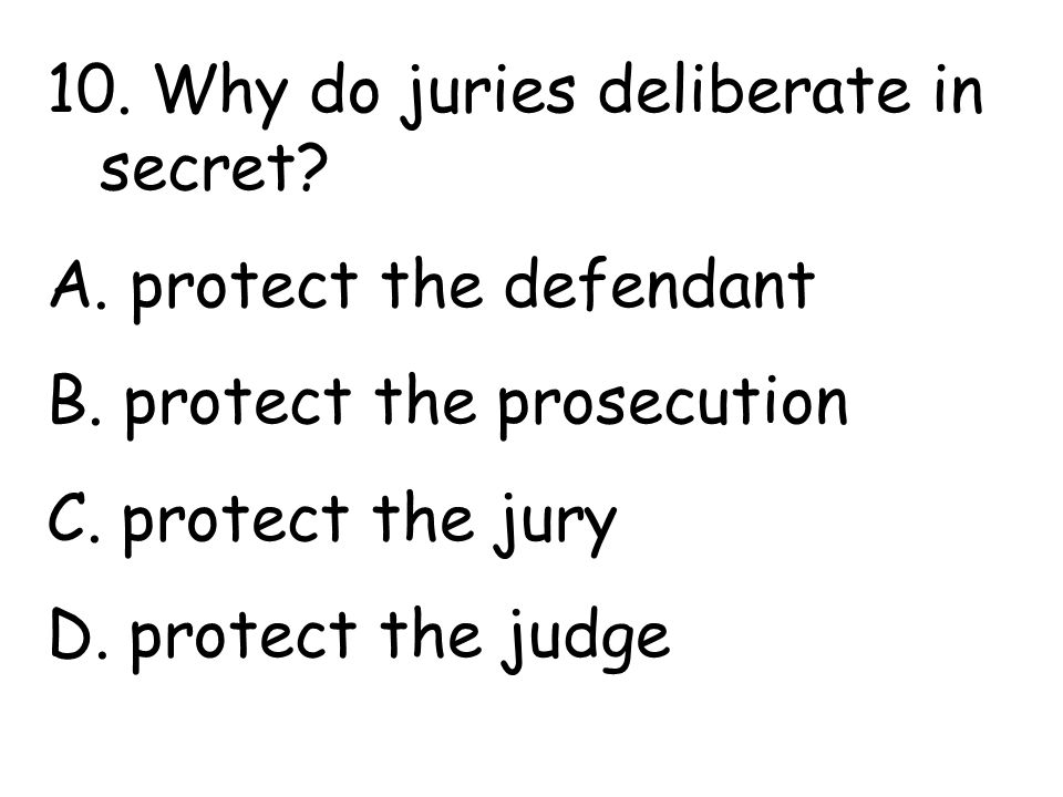 10. Why do juries deliberate in secret. A. protect the defendant B.