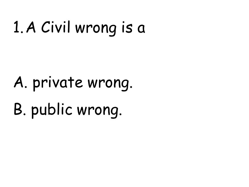 1.A Civil wrong is a A. private wrong. B. public wrong.