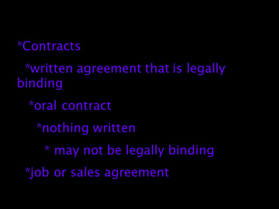 *Contracts *written agreement that is legally binding *oral contract *nothing written * may not be legally binding *job or sales agreement