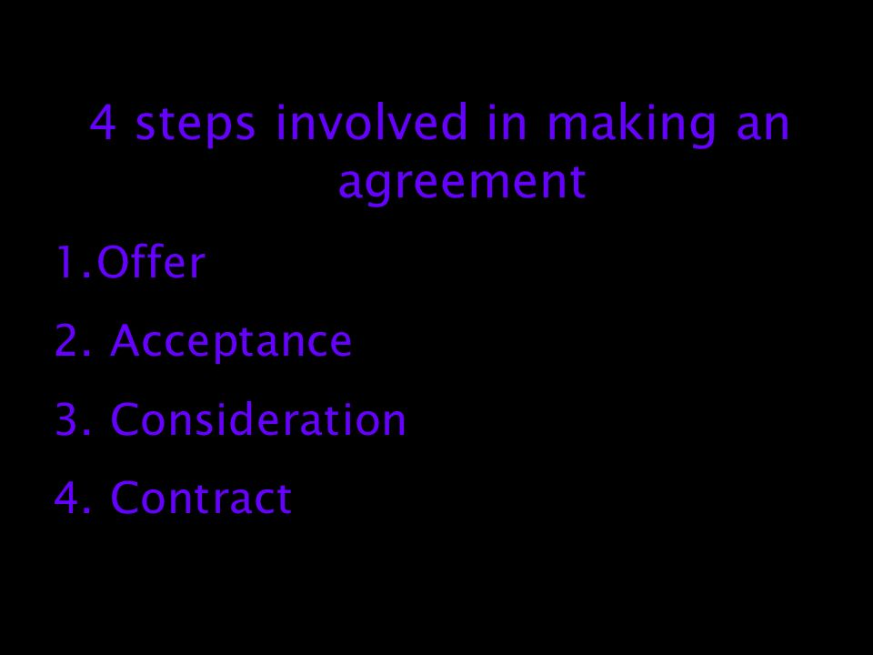 4 steps involved in making an agreement 1.Offer 2. Acceptance 3. Consideration 4. Contract