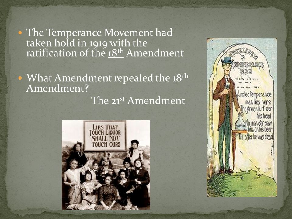 The Temperance Movement had taken hold in 1919 with the ratification of the 18 th Amendment What Amendment repealed the 18 th Amendment.