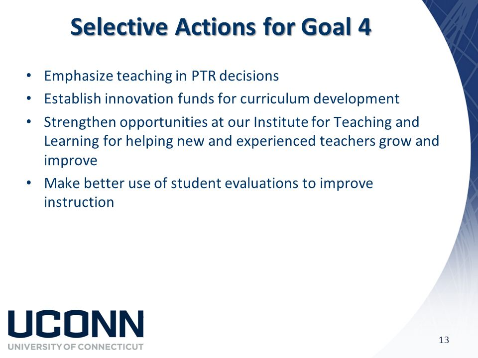 Selective Actions for Goal 4 Emphasize teaching in PTR decisions Establish innovation funds for curriculum development Strengthen opportunities at our Institute for Teaching and Learning for helping new and experienced teachers grow and improve Make better use of student evaluations to improve instruction 13