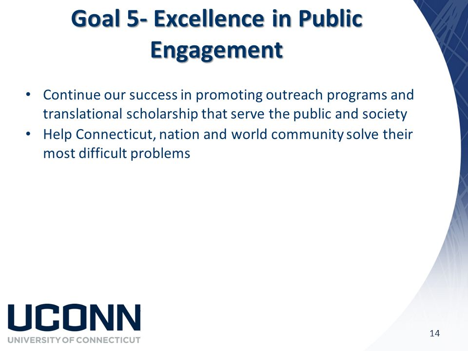 Goal 5- Excellence in Public Engagement Continue our success in promoting outreach programs and translational scholarship that serve the public and society Help Connecticut, nation and world community solve their most difficult problems 14