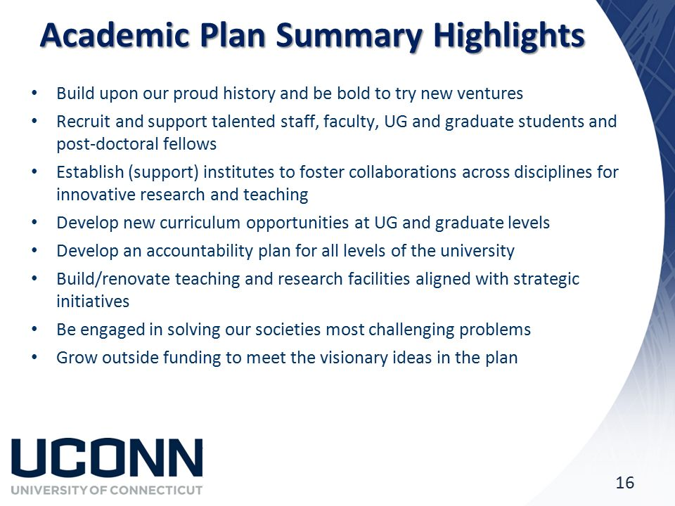 Academic Plan Summary Highlights Build upon our proud history and be bold to try new ventures Recruit and support talented staff, faculty, UG and graduate students and post-doctoral fellows Establish (support) institutes to foster collaborations across disciplines for innovative research and teaching Develop new curriculum opportunities at UG and graduate levels Develop an accountability plan for all levels of the university Build/renovate teaching and research facilities aligned with strategic initiatives Be engaged in solving our societies most challenging problems Grow outside funding to meet the visionary ideas in the plan 16