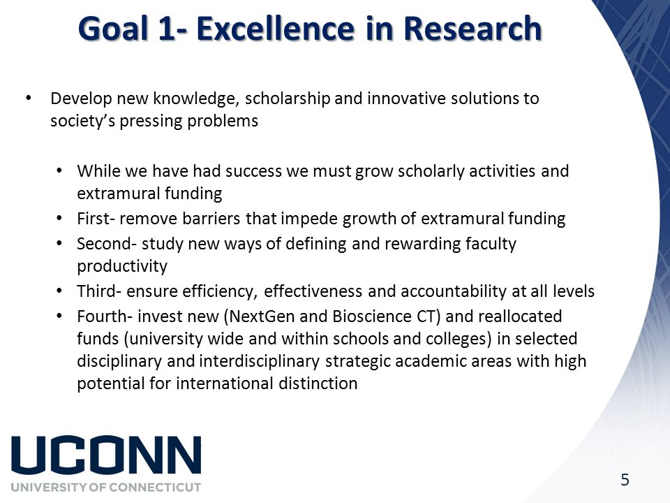Goal 1- Excellence in Research Develop new knowledge, scholarship and innovative solutions to society's pressing problems While we have had success we must grow scholarly activities and extramural funding First- remove barriers that impede growth of extramural funding Second- study new ways of defining and rewarding faculty productivity Third- ensure efficiency, effectiveness and accountability at all levels Fourth- invest new (NextGen and Bioscience CT) and reallocated funds (university wide and within schools and colleges) in selected disciplinary and interdisciplinary strategic academic areas with high potential for international distinction 5