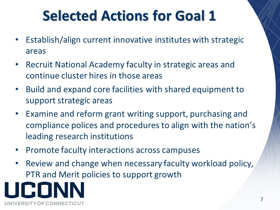 Selected Actions for Goal 1 Establish/align current innovative institutes with strategic areas Recruit National Academy faculty in strategic areas and continue cluster hires in those areas Build and expand core facilities with shared equipment to support strategic areas Examine and reform grant writing support, purchasing and compliance polices and procedures to align with the nation's leading research institutions Promote faculty interactions across campuses Review and change when necessary faculty workload policy, PTR and Merit policies to support growth 7