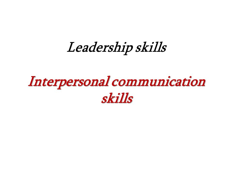 Interpersonal communication skills Leadership skills Interpersonal communication skills