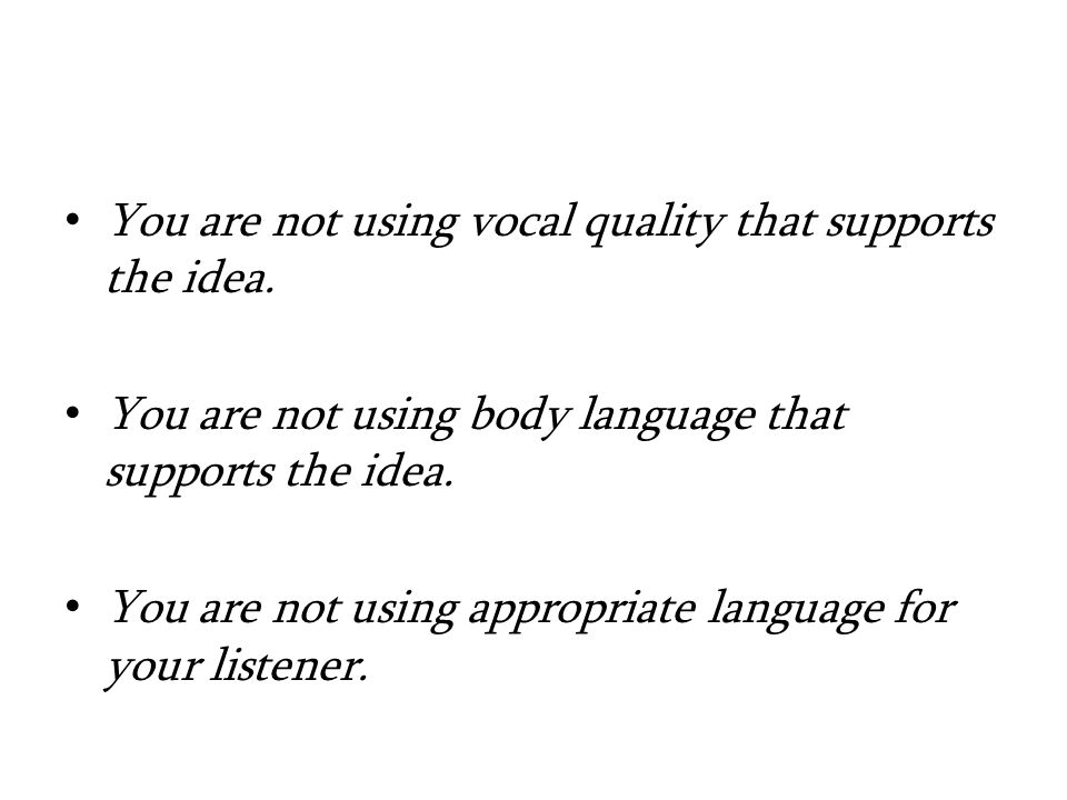 You are not using vocal quality that supports the idea.