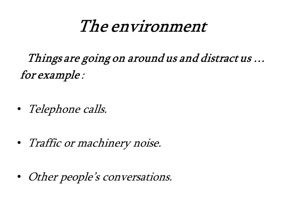 The environment Things are going on around us and distract us … for example : Telephone calls.