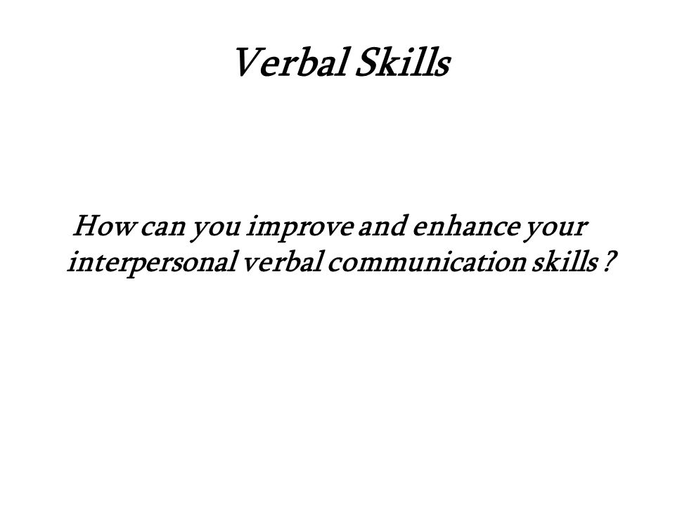 Verbal Skills How can you improve and enhance your interpersonal verbal communication skills