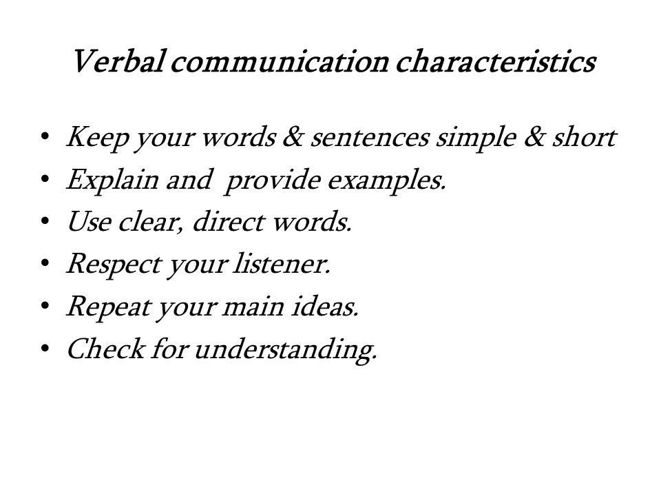Verbal communication characteristics Keep your words & sentences simple & short Explain and provide examples.