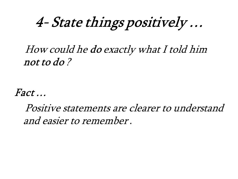 4- State things positively … How could he do exactly what I told him not to do .