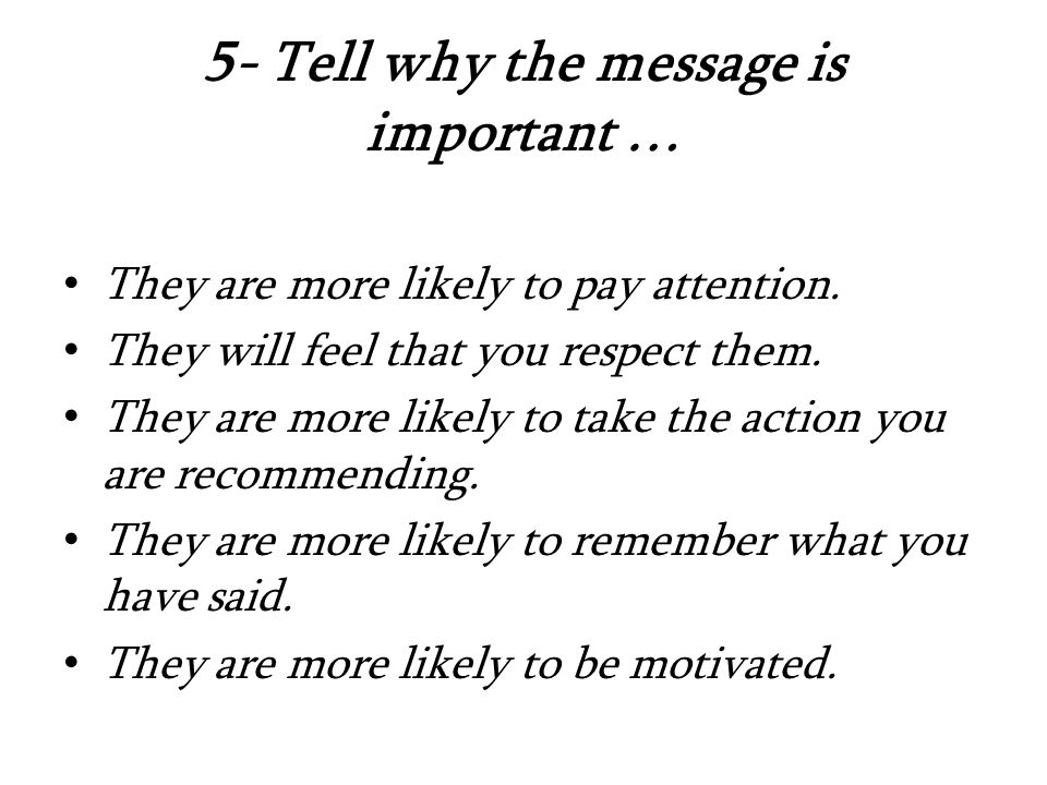 5- Tell why the message is important … They are more likely to pay attention.