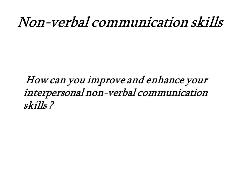 Non-verbal communication skills How can you improve and enhance your interpersonal non-verbal communication skills