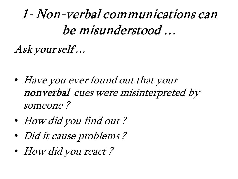 1- Non-verbal communications can be misunderstood … Ask your self … Have you ever found out that your nonverbal cues were misinterpreted by someone .