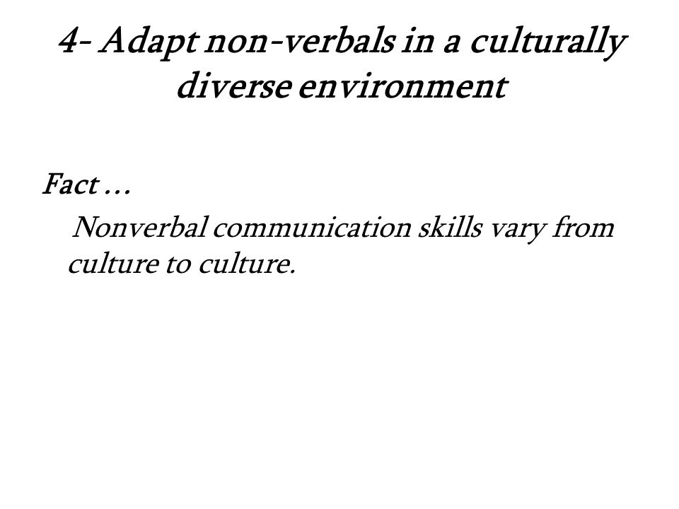 4- Adapt non-verbals in a culturally diverse environment Fact … Nonverbal communication skills vary from culture to culture.