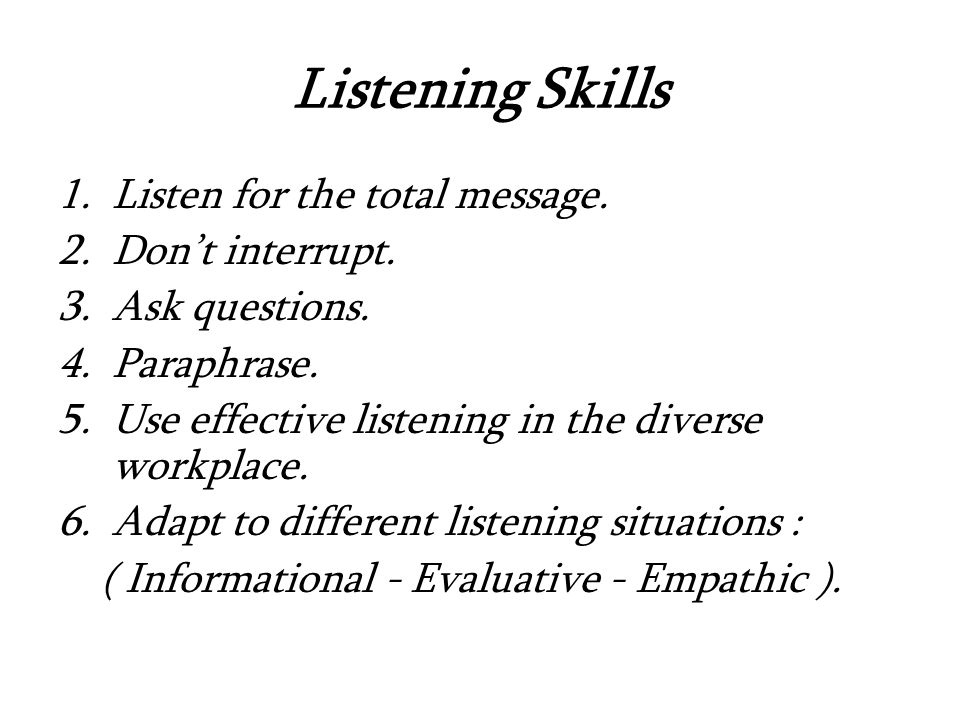 Listening Skills 1.Listen for the total message. 2.Don't interrupt.