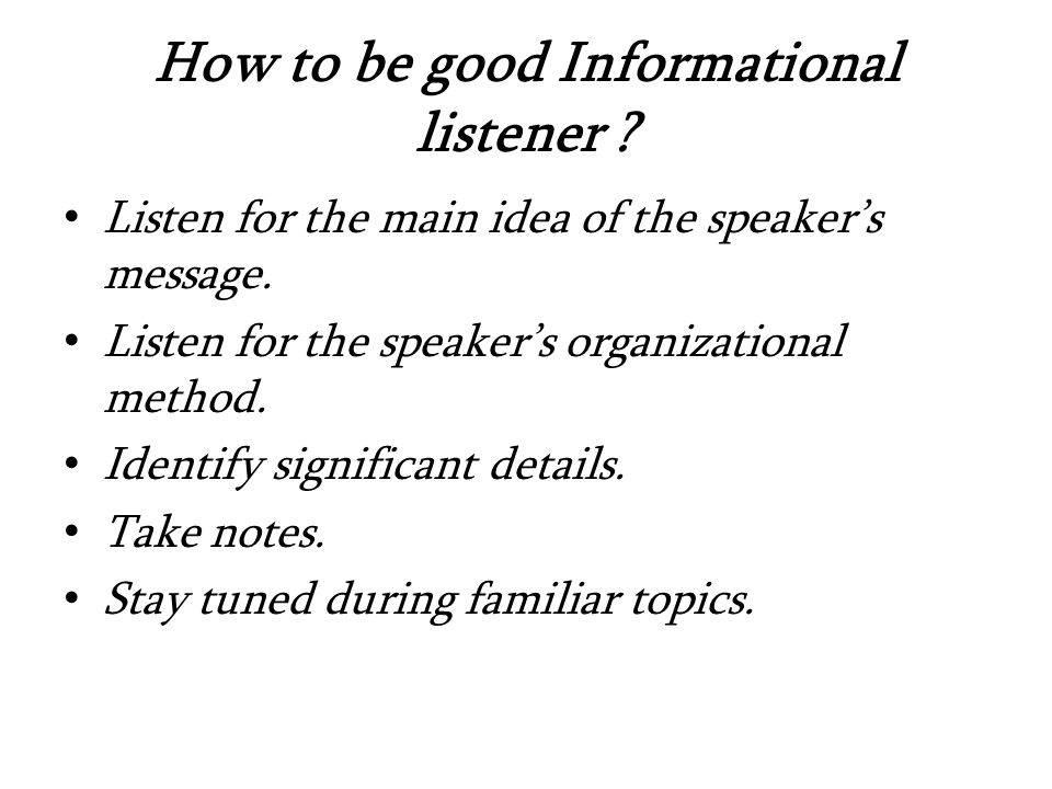 How to be good Informational listener . Listen for the main idea of the speaker's message.