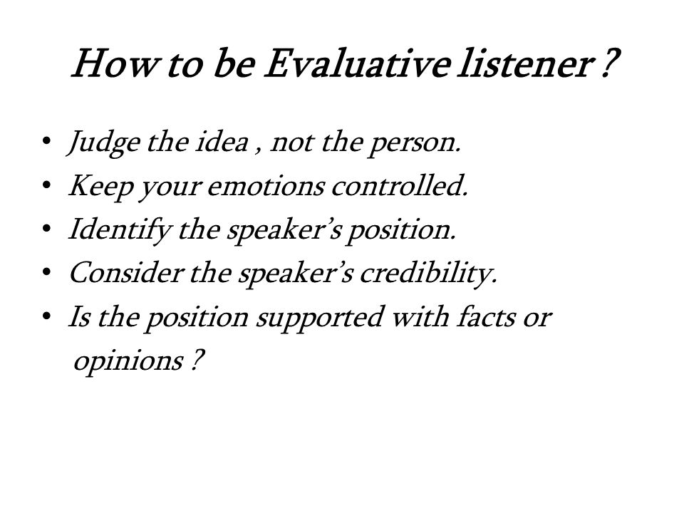 How to be Evaluative listener . Judge the idea, not the person.