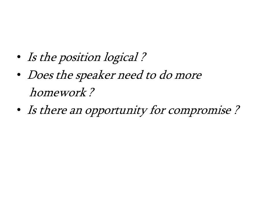 Is the position logical . Does the speaker need to do more homework .