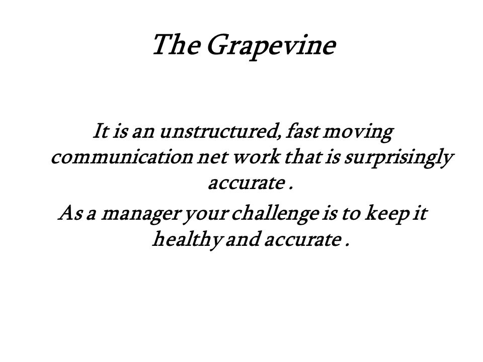 The Grapevine It is an unstructured, fast moving communication net work that is surprisingly accurate.