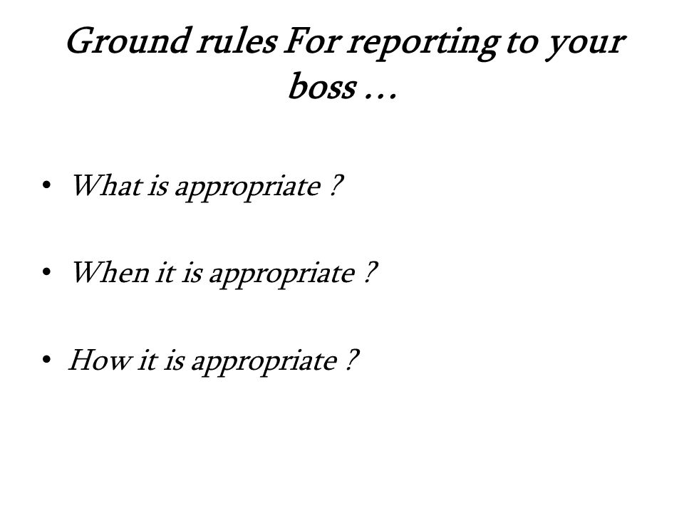 Ground rules For reporting to your boss … What is appropriate .
