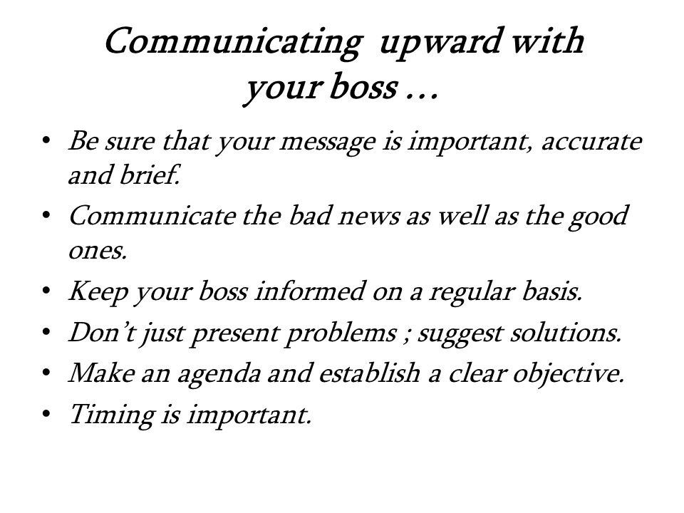 Communicating upward with your boss … Be sure that your message is important, accurate and brief.