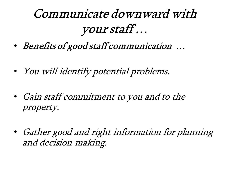 Communicate downward with your staff … Benefits of good staff communication … You will identify potential problems.