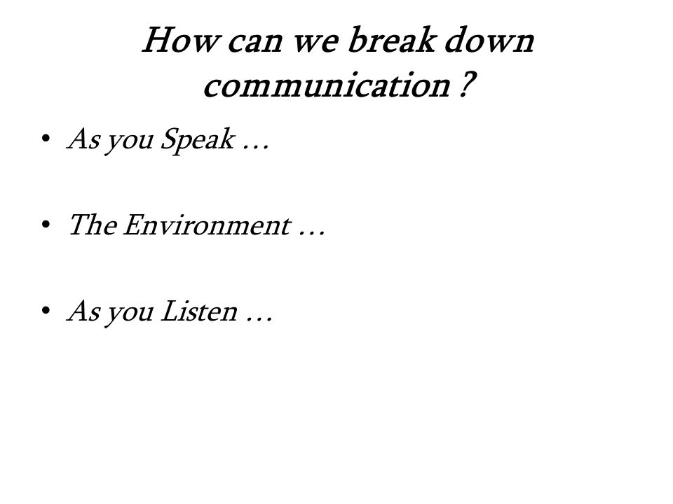 How can we break down communication As you Speak … The Environment … As you Listen …