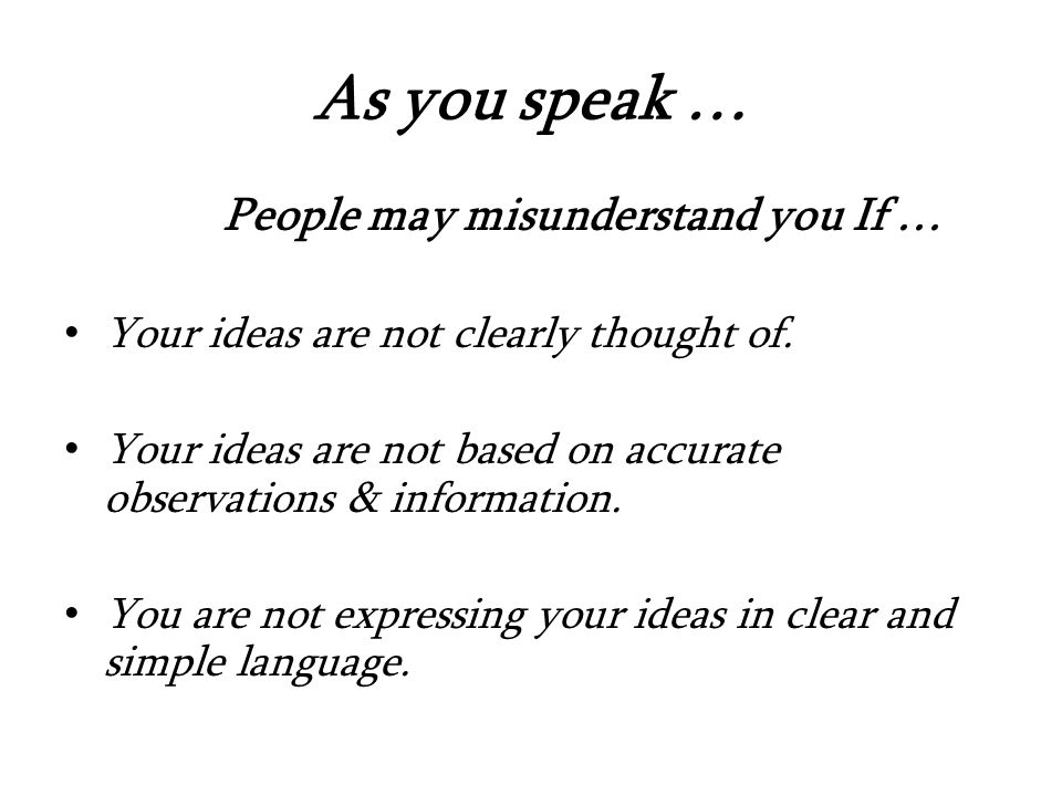 As you speak … People may misunderstand you If … Your ideas are not clearly thought of.