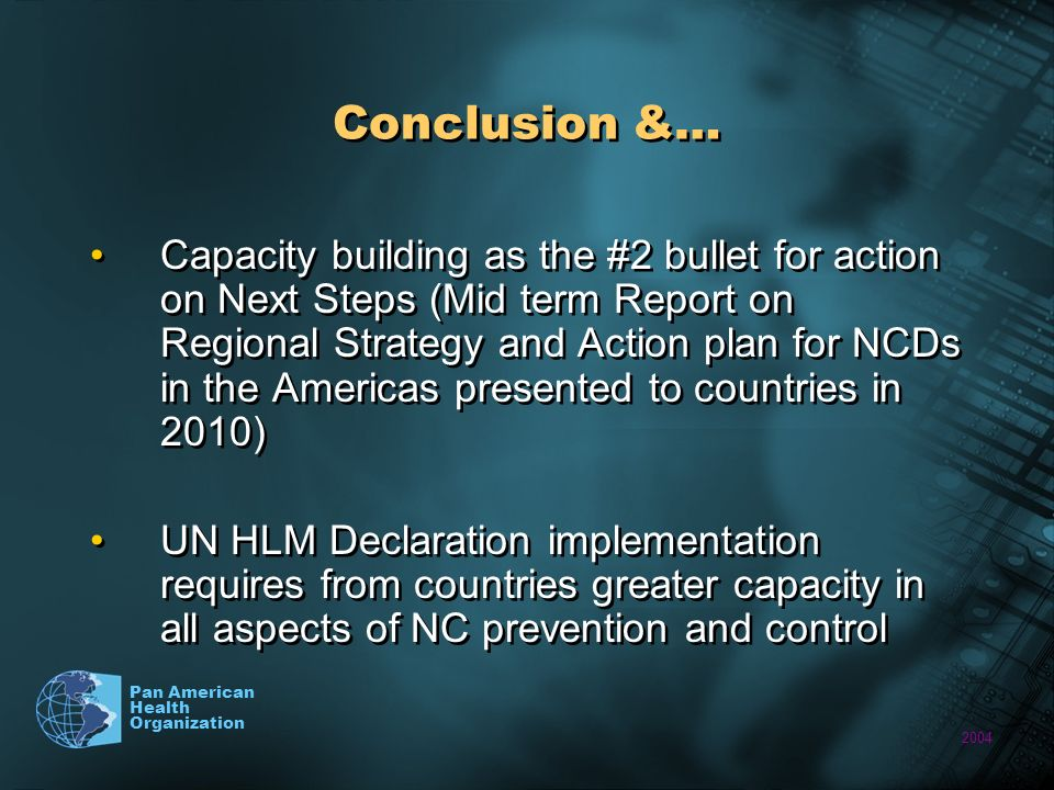 2004 Pan American Health Organization Conclusion &… Capacity building as the #2 bullet for action on Next Steps (Mid term Report on Regional Strategy and Action plan for NCDs in the Americas presented to countries in 2010) UN HLM Declaration implementation requires from countries greater capacity in all aspects of NC prevention and control Capacity building as the #2 bullet for action on Next Steps (Mid term Report on Regional Strategy and Action plan for NCDs in the Americas presented to countries in 2010) UN HLM Declaration implementation requires from countries greater capacity in all aspects of NC prevention and control