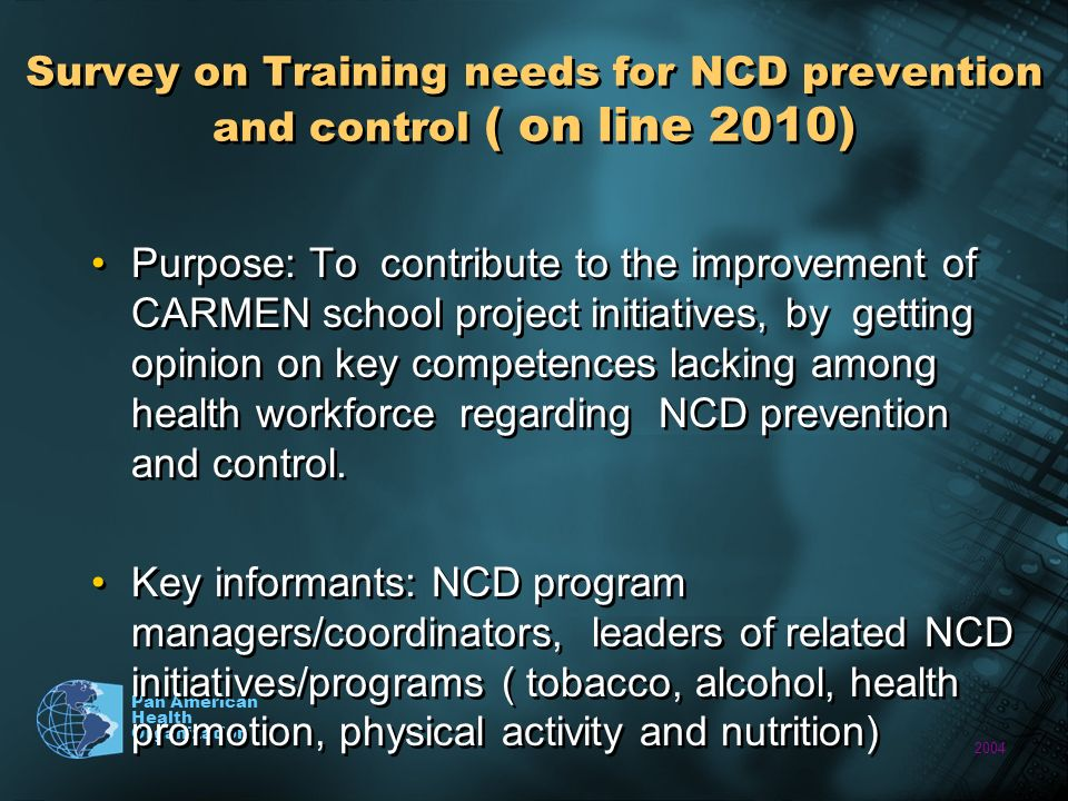 2004 Pan American Health Organization Survey on Training needs for NCD prevention and control ( on line 2010) Purpose: To contribute to the improvement of CARMEN school project initiatives, by getting opinion on key competences lacking among health workforce regarding NCD prevention and control.