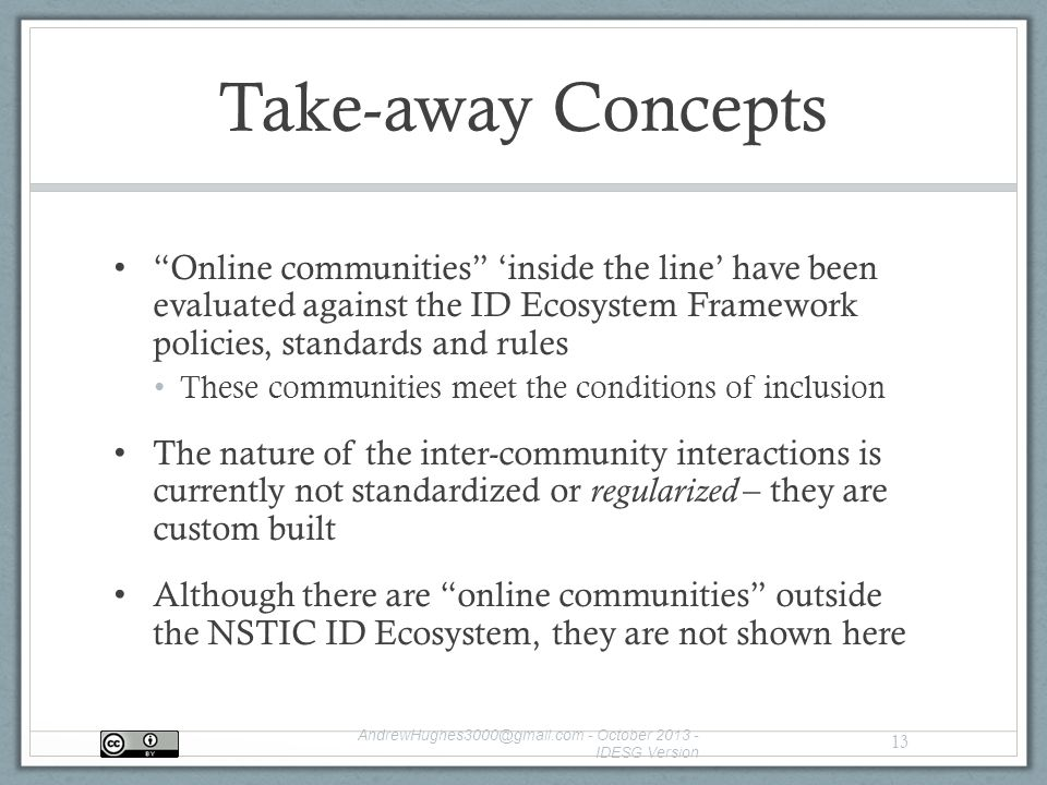 Take-away Concepts Online communities 'inside the line' have been evaluated against the ID Ecosystem Framework policies, standards and rules These communities meet the conditions of inclusion The nature of the inter-community interactions is currently not standardized or regularized – they are custom built Although there are online communities outside the NSTIC ID Ecosystem, they are not shown here - October IDESG Version 13