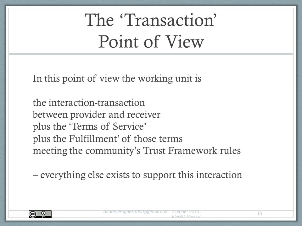 The 'Transaction' Point of View In this point of view the working unit is the interaction-transaction between provider and receiver plus the 'Terms of Service' plus the Fulfillment' of those terms meeting the community's Trust Framework rules – everything else exists to support this interaction - October IDESG Version 16