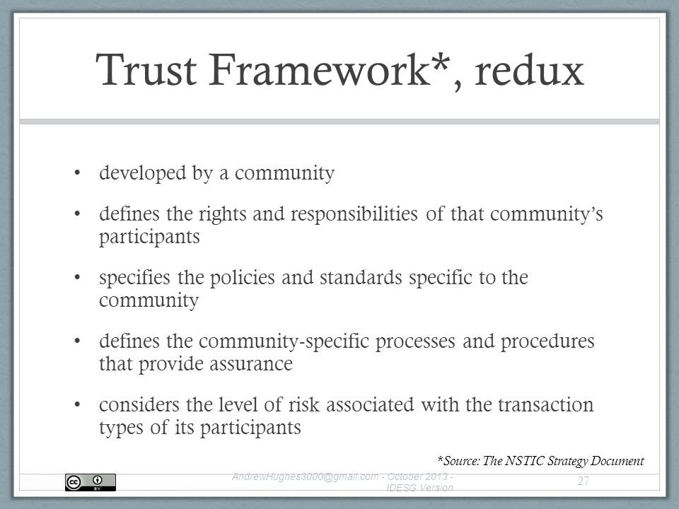 Trust Framework*, redux developed by a community defines the rights and responsibilities of that community's participants specifies the policies and standards specific to the community defines the community-specific processes and procedures that provide assurance considers the level of risk associated with the transaction types of its participants - October IDESG Version 27 *Source: The NSTIC Strategy Document