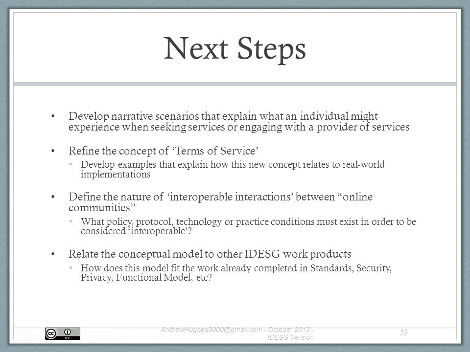 Next Steps Develop narrative scenarios that explain what an individual might experience when seeking services or engaging with a provider of services Refine the concept of 'Terms of Service' Develop examples that explain how this new concept relates to real-world implementations Define the nature of 'interoperable interactions' between online communities What policy, protocol, technology or practice conditions must exist in order to be considered 'interoperable'.