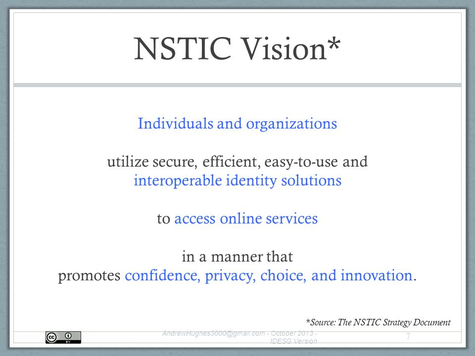 NSTIC Vision* Individuals and organizations utilize secure, efficient, easy-to-use and interoperable identity solutions to access online services in a manner that promotes confidence, privacy, choice, and innovation.