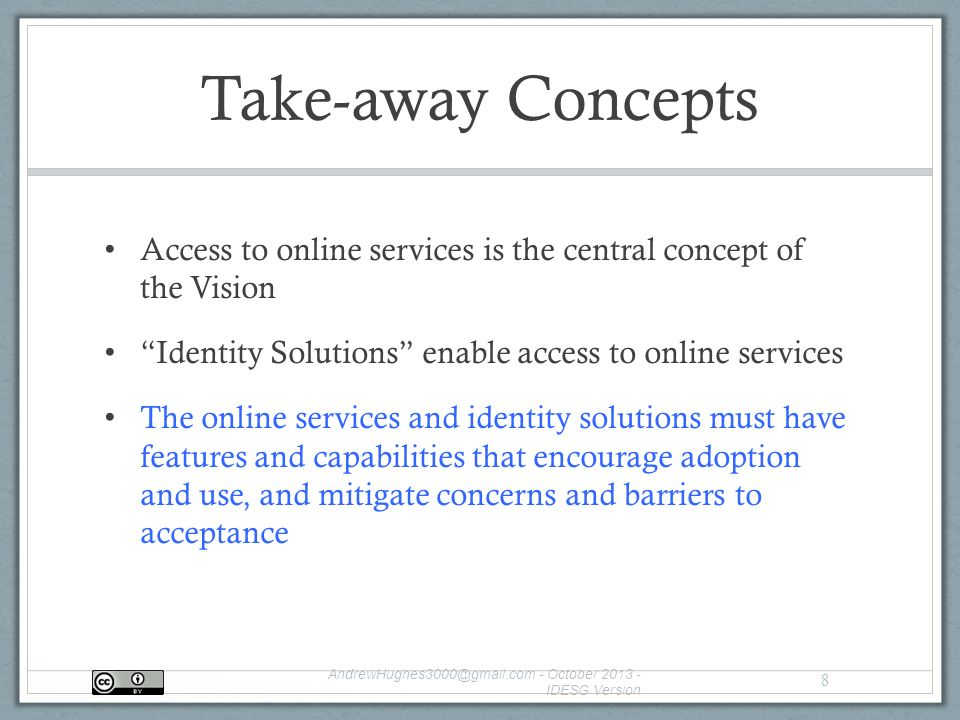 Take-away Concepts Access to online services is the central concept of the Vision Identity Solutions enable access to online services The online services and identity solutions must have features and capabilities that encourage adoption and use, and mitigate concerns and barriers to acceptance - October IDESG Version 8