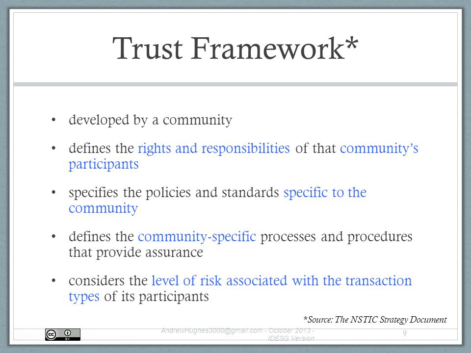 Trust Framework* developed by a community defines the rights and responsibilities of that community's participants specifies the policies and standards specific to the community defines the community-specific processes and procedures that provide assurance considers the level of risk associated with the transaction types of its participants - October IDESG Version 9 *Source: The NSTIC Strategy Document