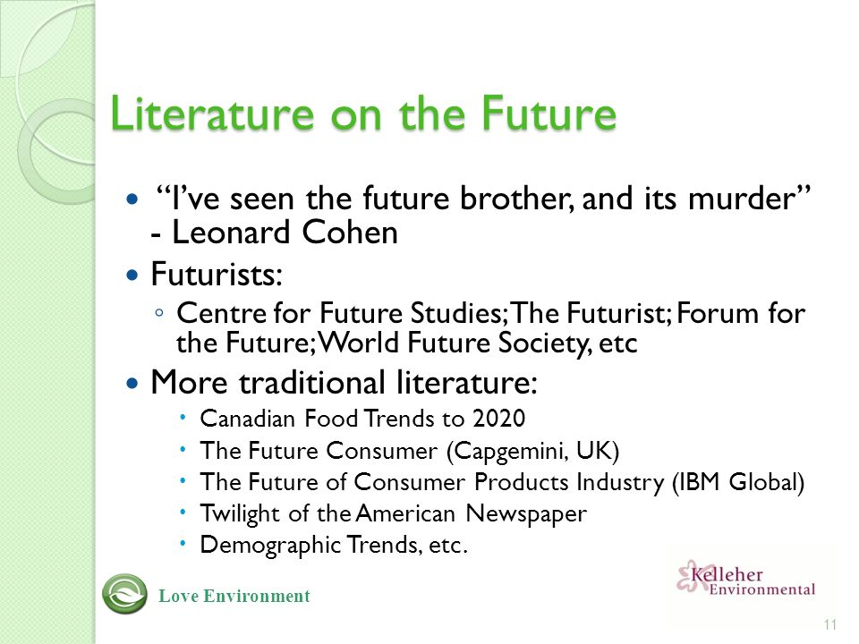 Literature on the Future I've seen the future brother, and its murder - Leonard Cohen Futurists: ◦ Centre for Future Studies; The Futurist; Forum for the Future; World Future Society, etc More traditional literature:  Canadian Food Trends to 2020  The Future Consumer (Capgemini, UK)  The Future of Consumer Products Industry (IBM Global)  Twilight of the American Newspaper  Demographic Trends, etc.
