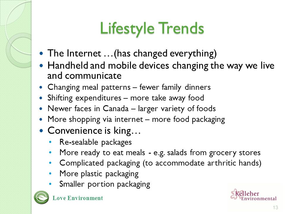 Lifestyle Trends The Internet …(has changed everything) Handheld and mobile devices changing the way we live and communicate Changing meal patterns – fewer family dinners Shifting expenditures – more take away food Newer faces in Canada – larger variety of foods More shopping via internet – more food packaging Convenience is king… Re-sealable packages More ready to eat meals - e.g.
