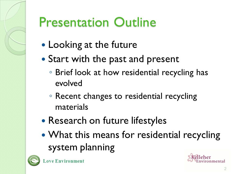 Presentation Outline Looking at the future Start with the past and present ◦ Brief look at how residential recycling has evolved ◦ Recent changes to residential recycling materials Research on future lifestyles What this means for residential recycling system planning 2 Love Environment