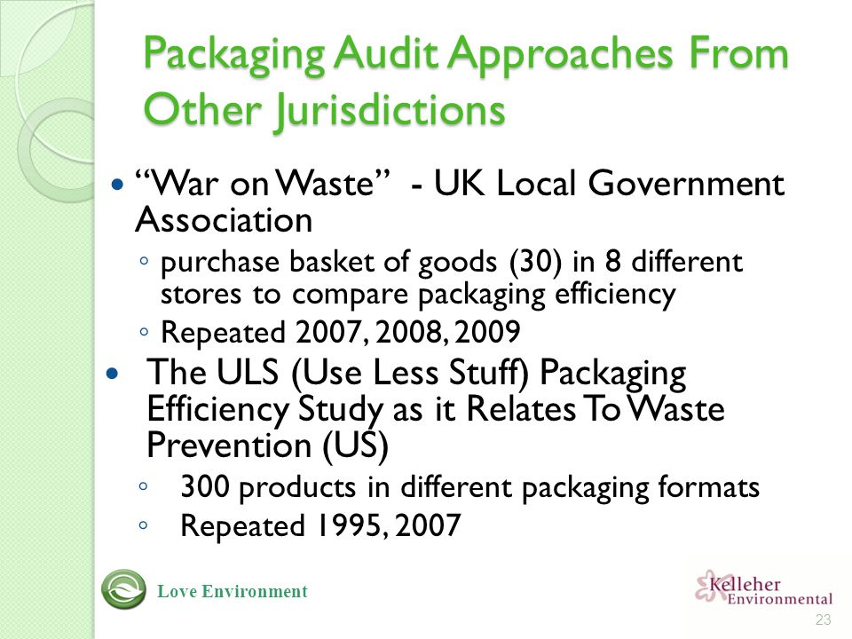 Packaging Audit Approaches From Other Jurisdictions War on Waste - UK Local Government Association ◦ purchase basket of goods (30) in 8 different stores to compare packaging efficiency ◦ Repeated 2007, 2008, 2009 The ULS (Use Less Stuff) Packaging Efficiency Study as it Relates To Waste Prevention (US) ◦ 300 products in different packaging formats ◦ Repeated 1995, 2007 23 Love Environment