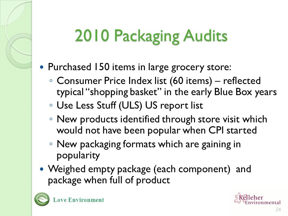 2010 Packaging Audits Purchased 150 items in large grocery store: ◦ Consumer Price Index list (60 items) – reflected typical shopping basket in the early Blue Box years ◦ Use Less Stuff (ULS) US report list ◦ New products identified through store visit which would not have been popular when CPI started ◦ New packaging formats which are gaining in popularity Weighed empty package (each component) and package when full of product 24 Love Environment
