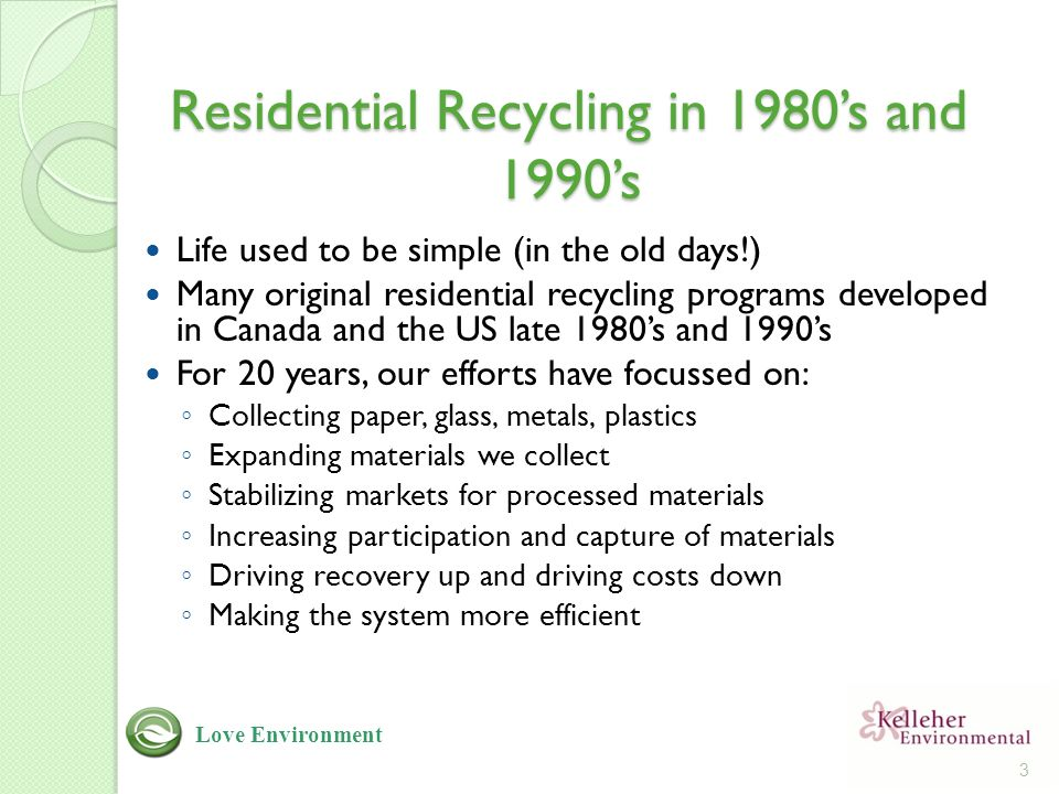 Residential Recycling in 1980's and 1990's Life used to be simple (in the old days!) Many original residential recycling programs developed in Canada and the US late 1980's and 1990's For 20 years, our efforts have focussed on: ◦ Collecting paper, glass, metals, plastics ◦ Expanding materials we collect ◦ Stabilizing markets for processed materials ◦ Increasing participation and capture of materials ◦ Driving recovery up and driving costs down ◦ Making the system more efficient 3 Love Environment