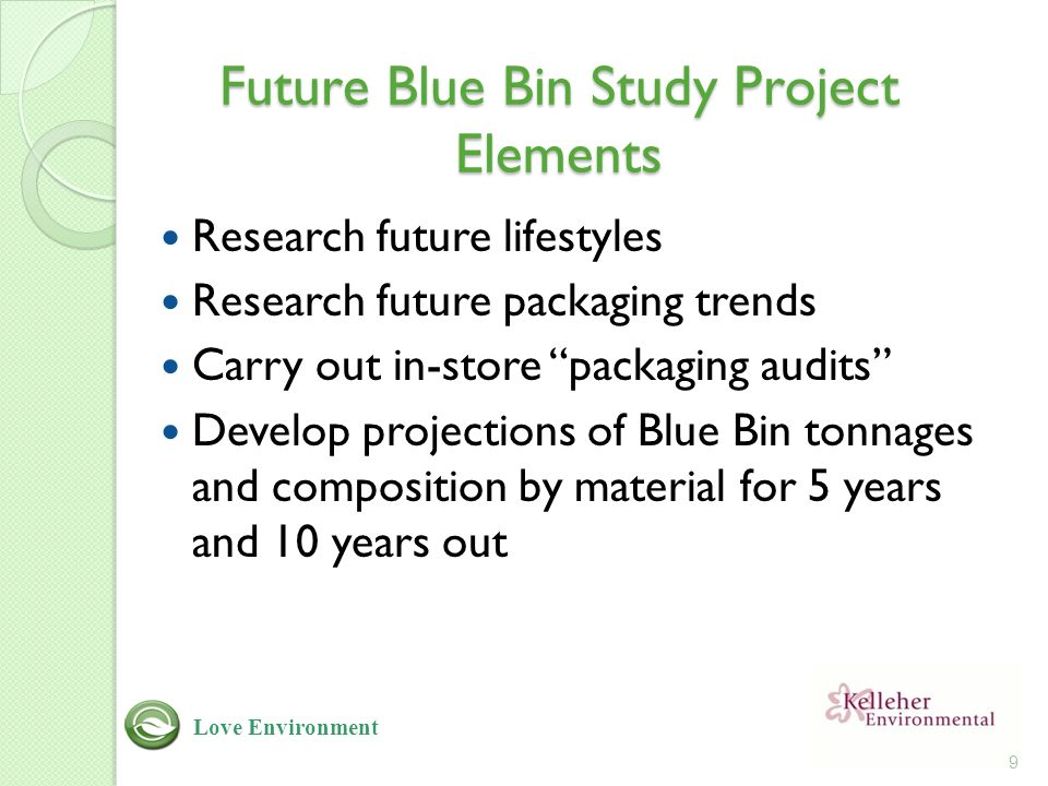 Future Blue Bin Study Project Elements Research future lifestyles Research future packaging trends Carry out in-store packaging audits Develop projections of Blue Bin tonnages and composition by material for 5 years and 10 years out 9 Love Environment