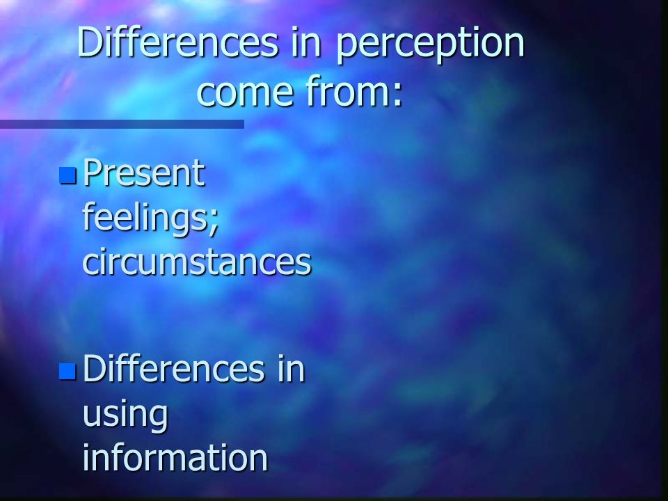 Differences in Perception come from: n Physical Differences n Past Experiences; background
